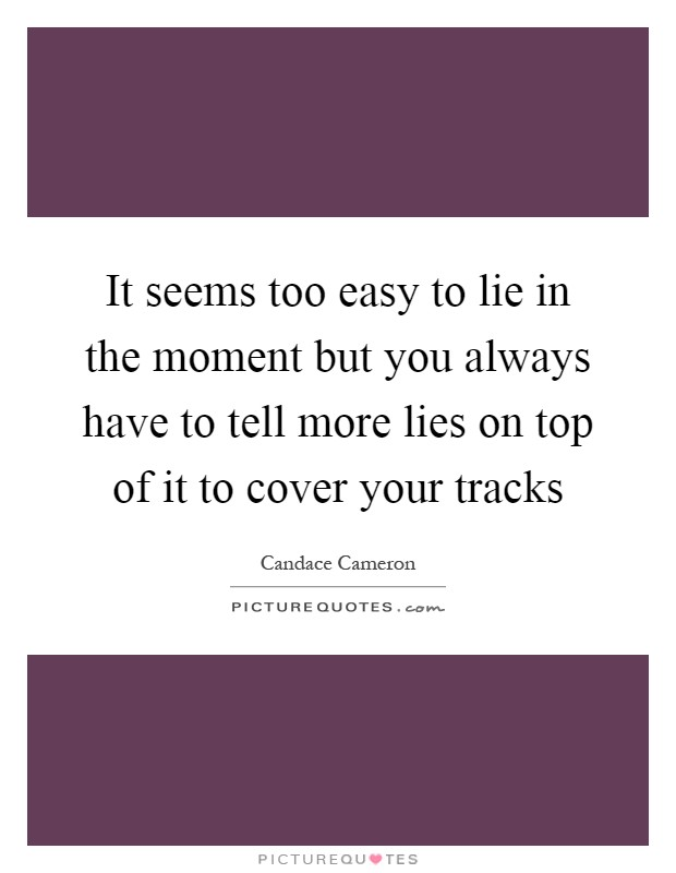 It seems too easy to lie in the moment but you always have to tell more lies on top of it to cover your tracks Picture Quote #1