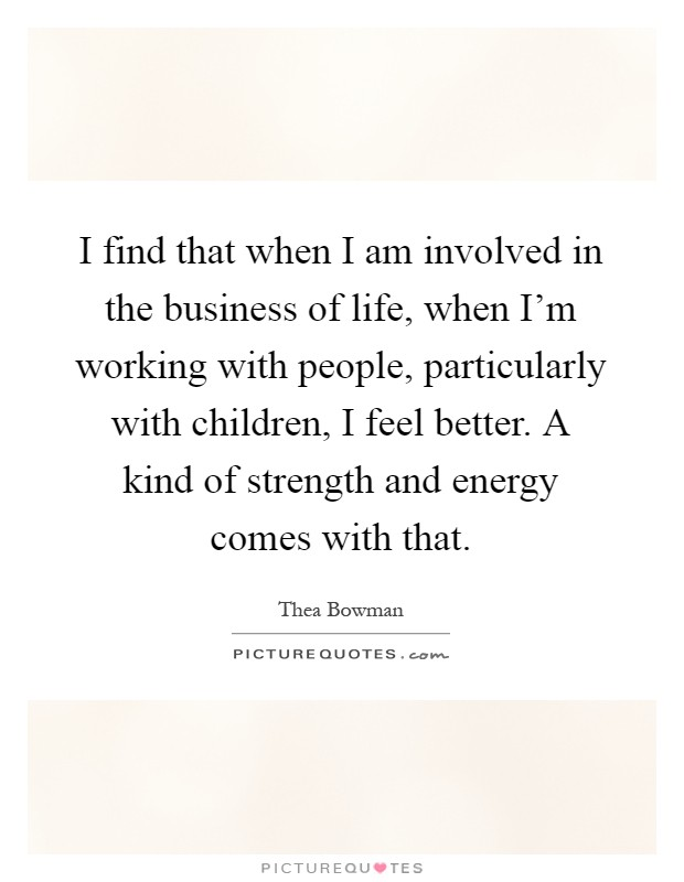 I find that when I am involved in the business of life, when I'm working with people, particularly with children, I feel better. A kind of strength and energy comes with that Picture Quote #1