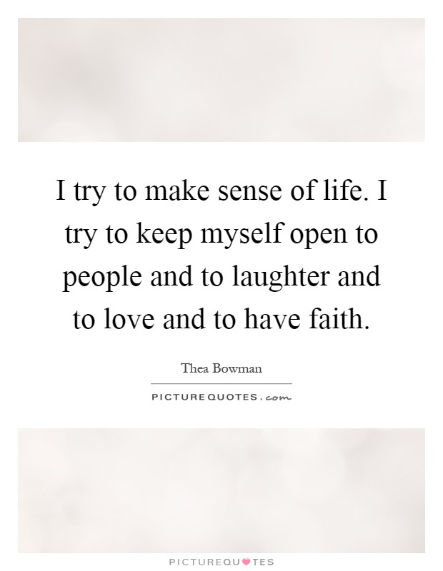 I try to make sense of life. I try to keep myself open to people and to laughter and to love and to have faith Picture Quote #1