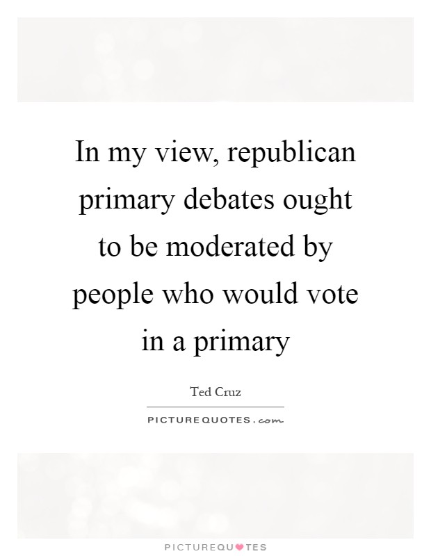 In my view, republican primary debates ought to be moderated by people who would vote in a primary Picture Quote #1