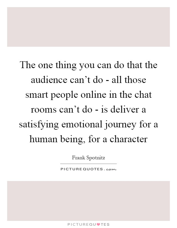 The one thing you can do that the audience can't do - all those smart people online in the chat rooms can't do - is deliver a satisfying emotional journey for a human being, for a character Picture Quote #1