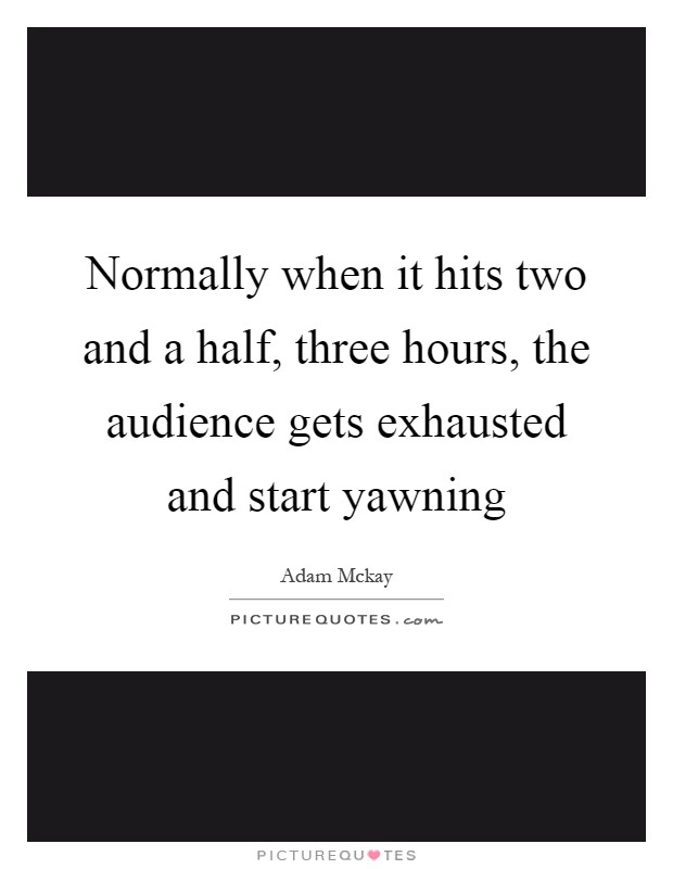 Normally when it hits two and a half, three hours, the audience gets exhausted and start yawning Picture Quote #1