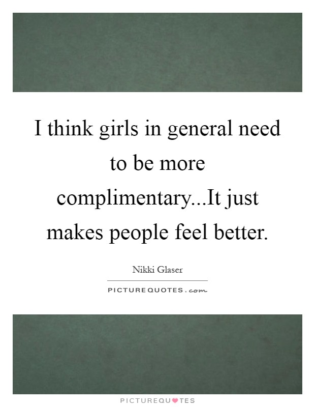 I think girls in general need to be more complimentary...It just makes people feel better Picture Quote #1