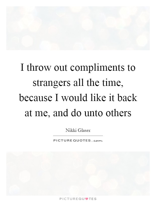 I throw out compliments to strangers all the time, because I would like it back at me, and do unto others Picture Quote #1