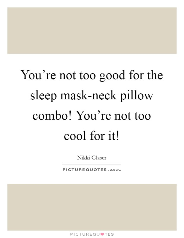 You're not too good for the sleep mask-neck pillow combo! You're not too cool for it! Picture Quote #1