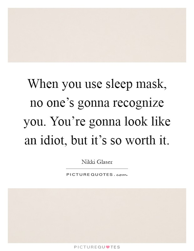 When you use sleep mask, no one's gonna recognize you. You're gonna look like an idiot, but it's so worth it Picture Quote #1