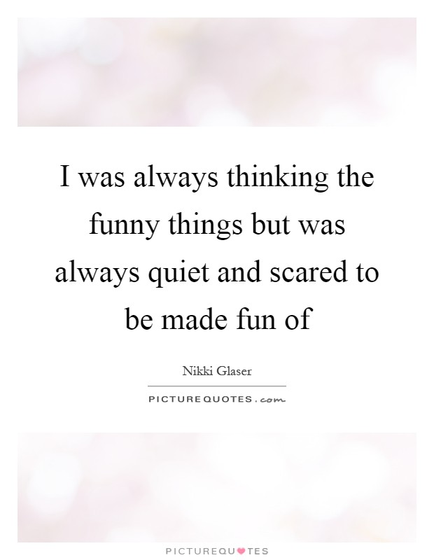 I was always thinking the funny things but was always quiet and scared to be made fun of Picture Quote #1