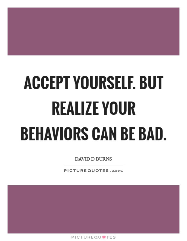 Accept yourself. But realize your behaviors can be bad Picture Quote #1