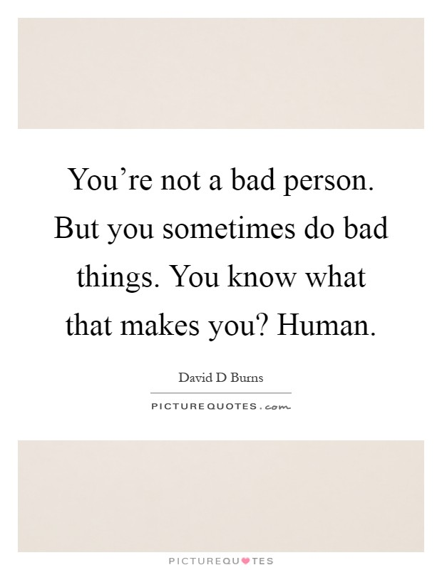 You're not a bad person. But you sometimes do bad things. You know what that makes you? Human Picture Quote #1