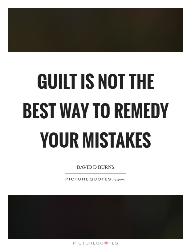 Guilt is not the best way to remedy your mistakes Picture Quote #1