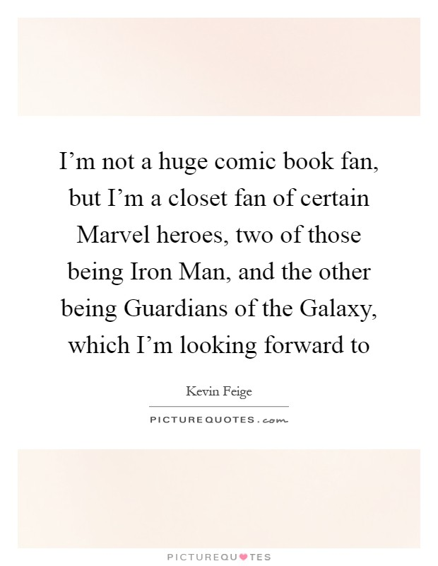 I'm not a huge comic book fan, but I'm a closet fan of certain Marvel heroes, two of those being Iron Man, and the other being Guardians of the Galaxy, which I'm looking forward to Picture Quote #1