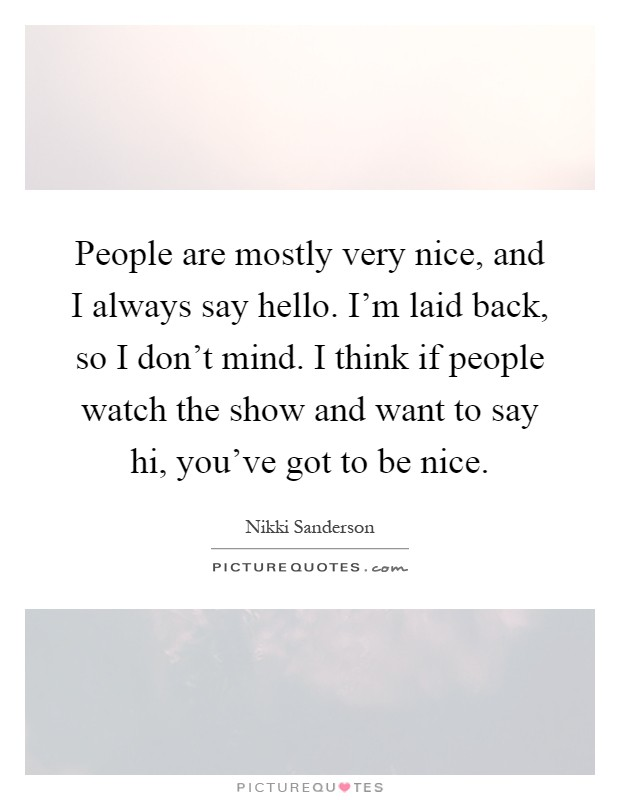 People are mostly very nice, and I always say hello. I'm laid back, so I don't mind. I think if people watch the show and want to say hi, you've got to be nice Picture Quote #1