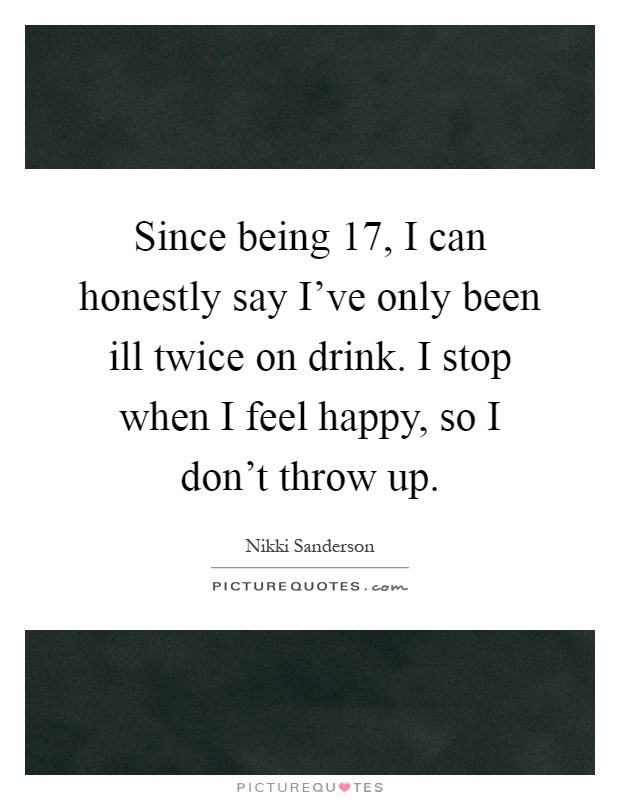 Since being 17, I can honestly say I've only been ill twice on drink. I stop when I feel happy, so I don't throw up Picture Quote #1