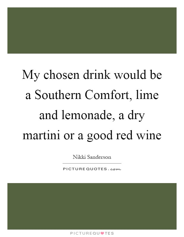My chosen drink would be a Southern Comfort, lime and lemonade, a dry martini or a good red wine Picture Quote #1