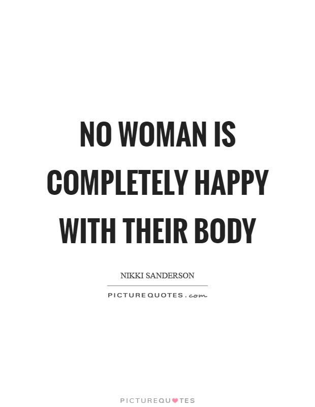 No woman is completely happy with their body Picture Quote #1