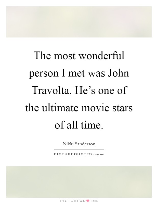 The most wonderful person I met was John Travolta. He's one of the ultimate movie stars of all time Picture Quote #1