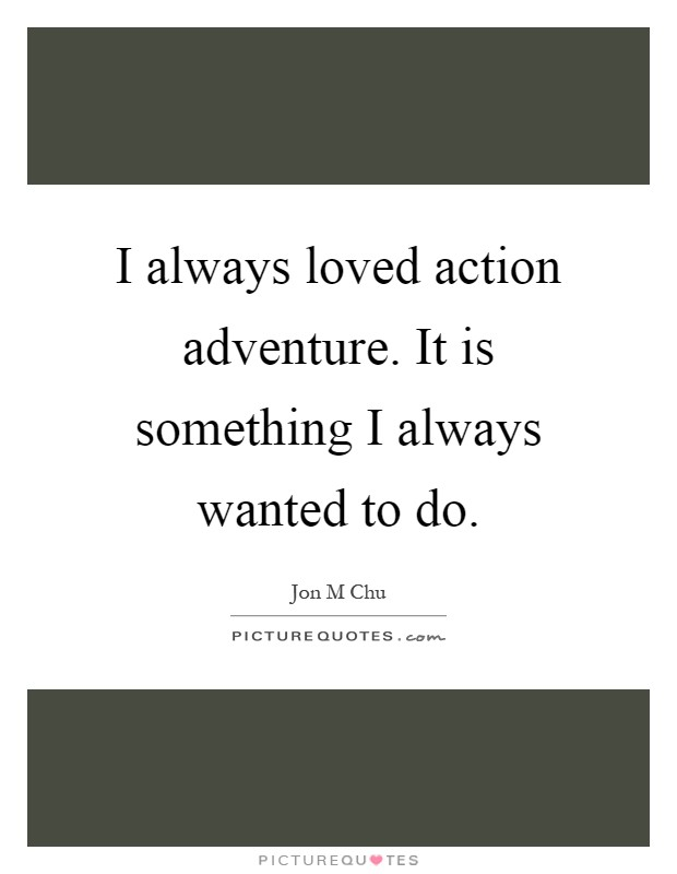 I always loved action adventure. It is something I always wanted to do Picture Quote #1