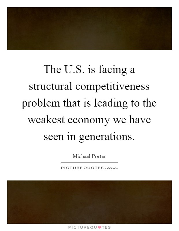 The U.S. is facing a structural competitiveness problem that is leading to the weakest economy we have seen in generations Picture Quote #1