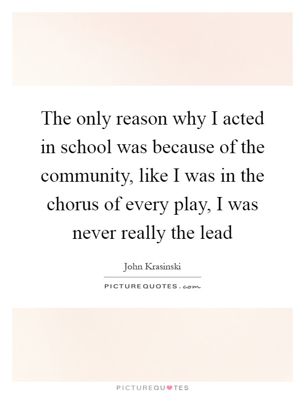The only reason why I acted in school was because of the community, like I was in the chorus of every play, I was never really the lead Picture Quote #1