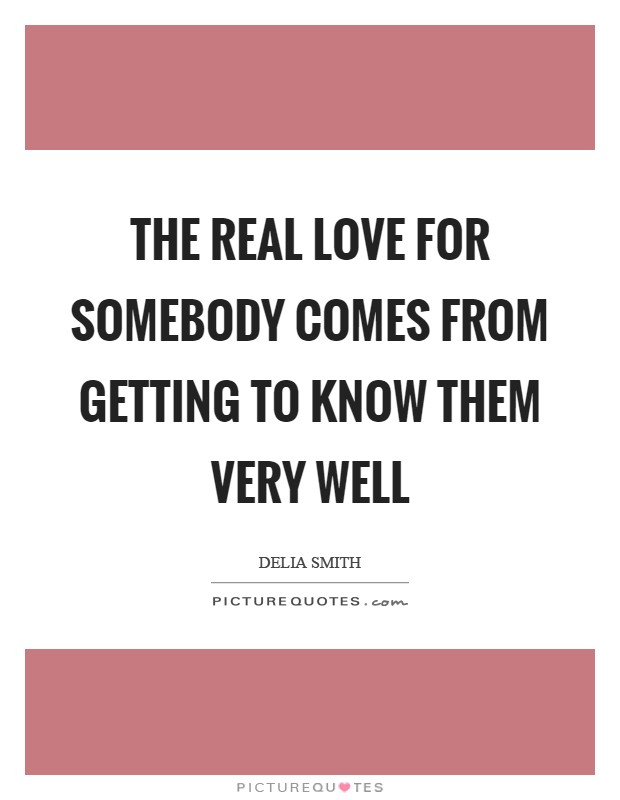 The real love for somebody comes from getting to know them very well Picture Quote #1