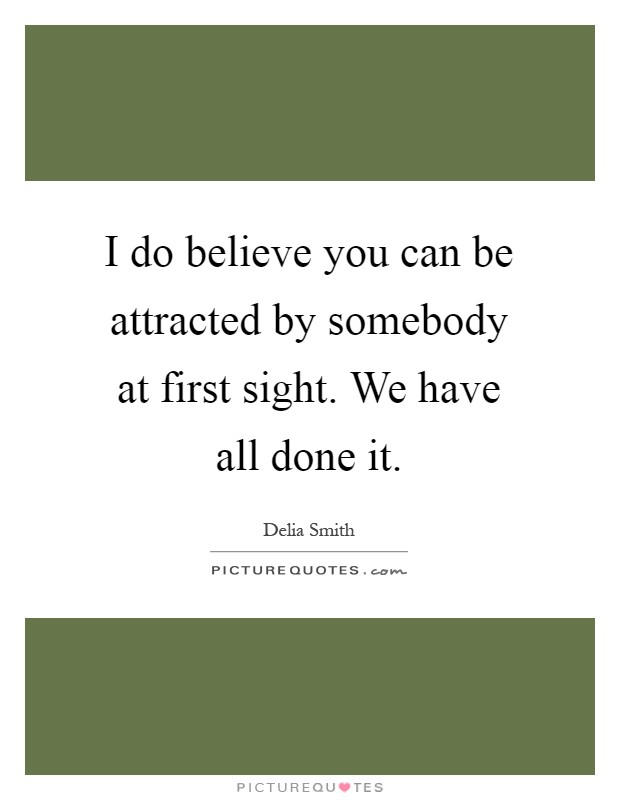 I do believe you can be attracted by somebody at first sight. We have all done it Picture Quote #1