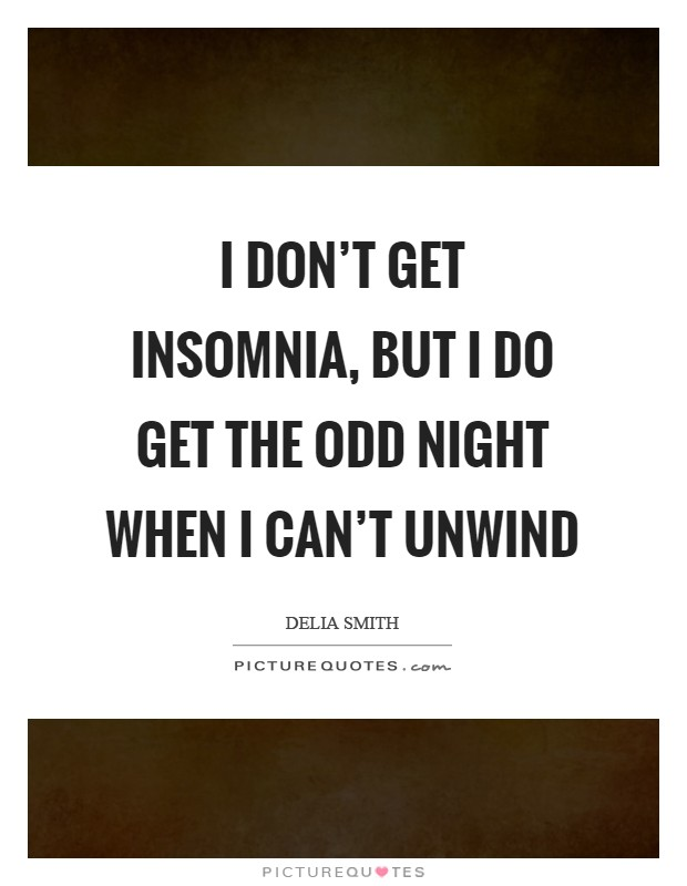 I don't get insomnia, but I do get the odd night when I can't unwind Picture Quote #1