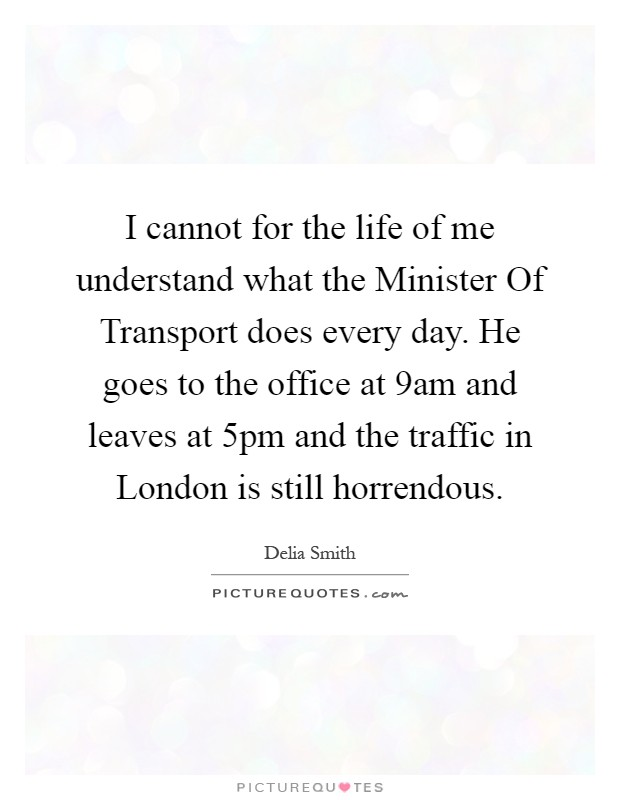 I cannot for the life of me understand what the Minister Of Transport does every day. He goes to the office at 9am and leaves at 5pm and the traffic in London is still horrendous Picture Quote #1