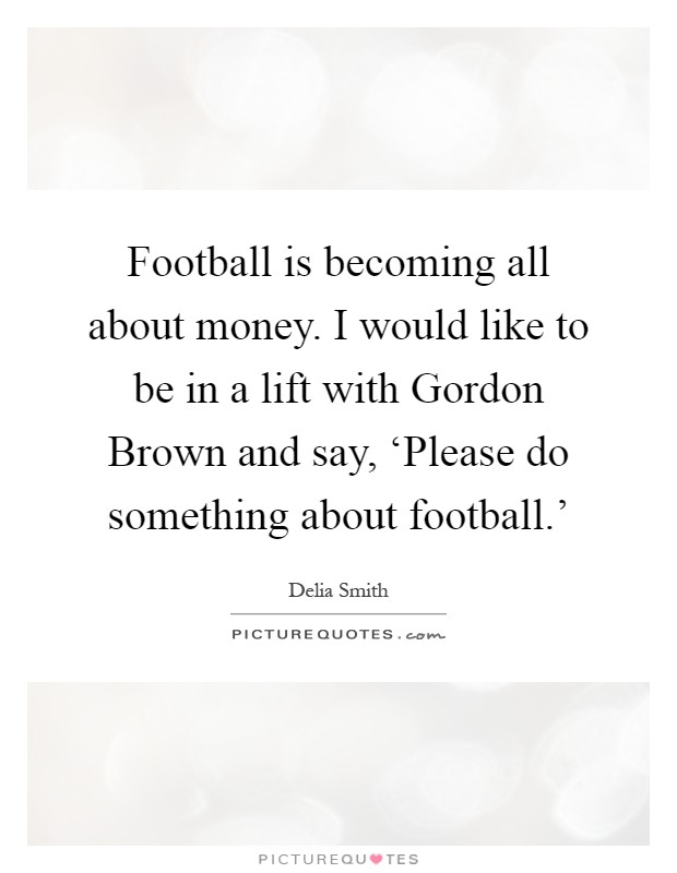 Football is becoming all about money. I would like to be in a lift with Gordon Brown and say, 'Please do something about football.' Picture Quote #1