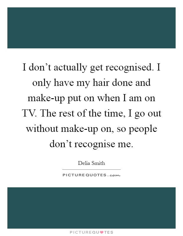 I don't actually get recognised. I only have my hair done and make-up put on when I am on TV. The rest of the time, I go out without make-up on, so people don't recognise me Picture Quote #1