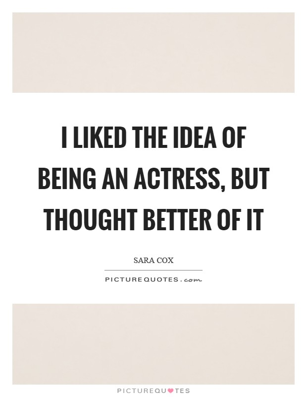 I liked the idea of being an actress, but thought better of it Picture Quote #1
