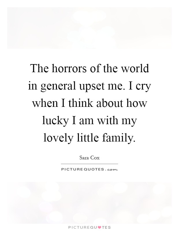 The horrors of the world in general upset me. I cry when I think about how lucky I am with my lovely little family Picture Quote #1