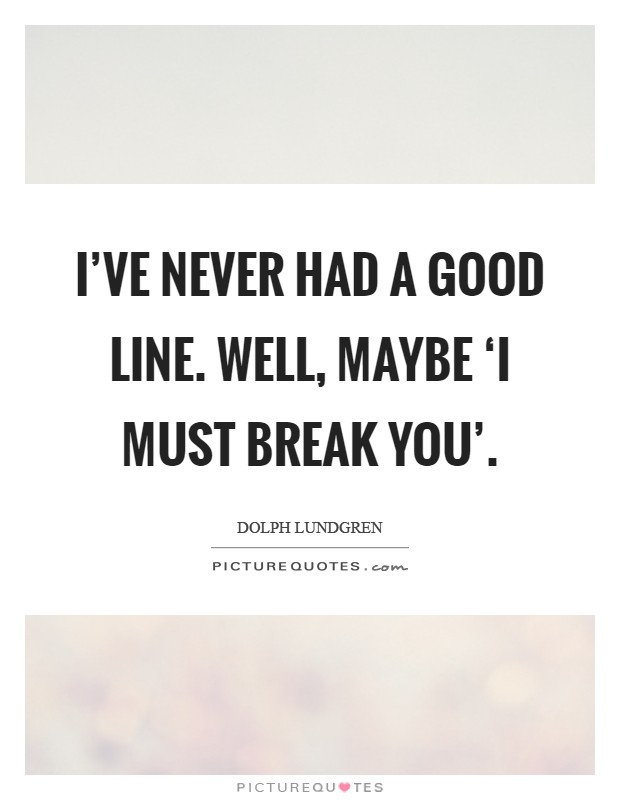 I've never had a good line. Well, maybe 'I must break you' Picture Quote #1