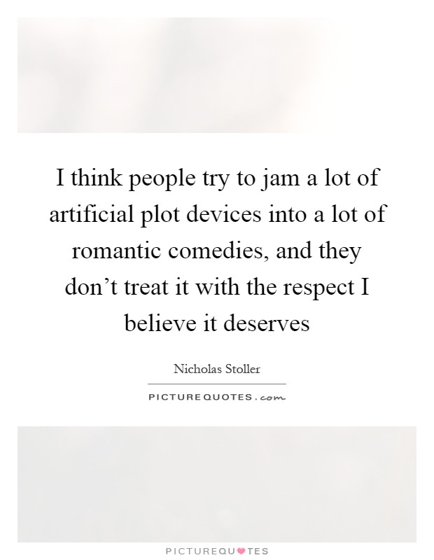 I think people try to jam a lot of artificial plot devices into a lot of romantic comedies, and they don't treat it with the respect I believe it deserves Picture Quote #1