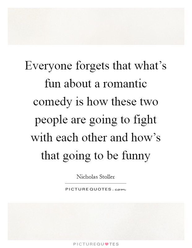 Everyone forgets that what's fun about a romantic comedy is how these two people are going to fight with each other and how's that going to be funny Picture Quote #1
