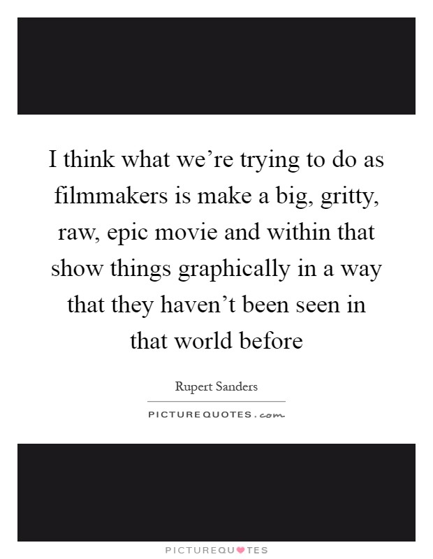 I think what we're trying to do as filmmakers is make a big, gritty, raw, epic movie and within that show things graphically in a way that they haven't been seen in that world before Picture Quote #1