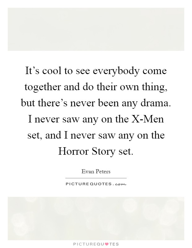 It's cool to see everybody come together and do their own thing, but there's never been any drama. I never saw any on the X-Men set, and I never saw any on the Horror Story set Picture Quote #1