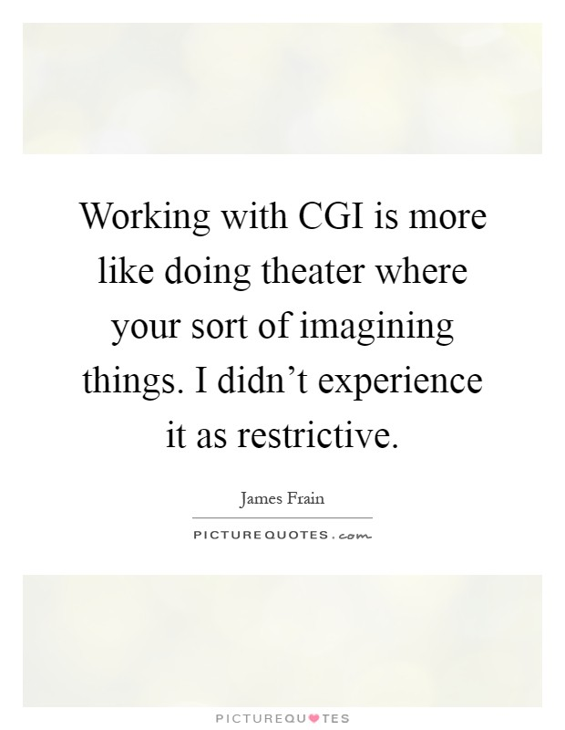 Working with CGI is more like doing theater where your sort of imagining things. I didn't experience it as restrictive Picture Quote #1
