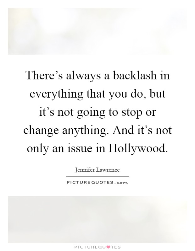 There's always a backlash in everything that you do, but it's not going to stop or change anything. And it's not only an issue in Hollywood Picture Quote #1