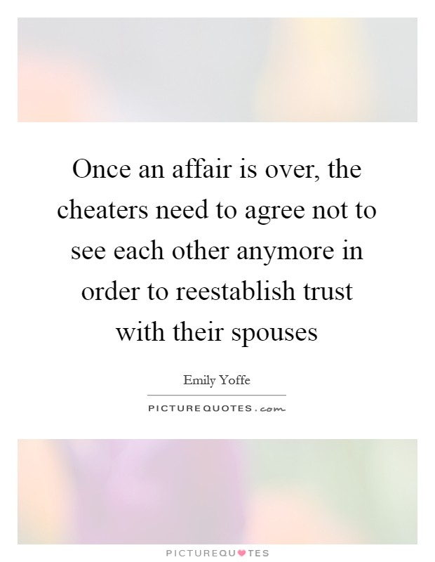 Once an affair is over, the cheaters need to agree not to see each other anymore in order to reestablish trust with their spouses Picture Quote #1