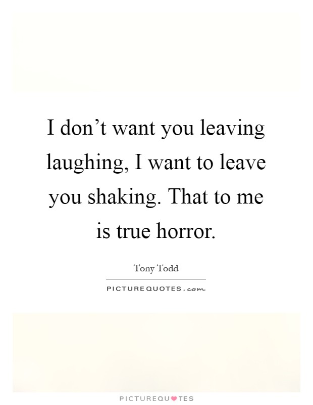 I Don T Want You Leaving Laughing I Want To Leave You Shaking