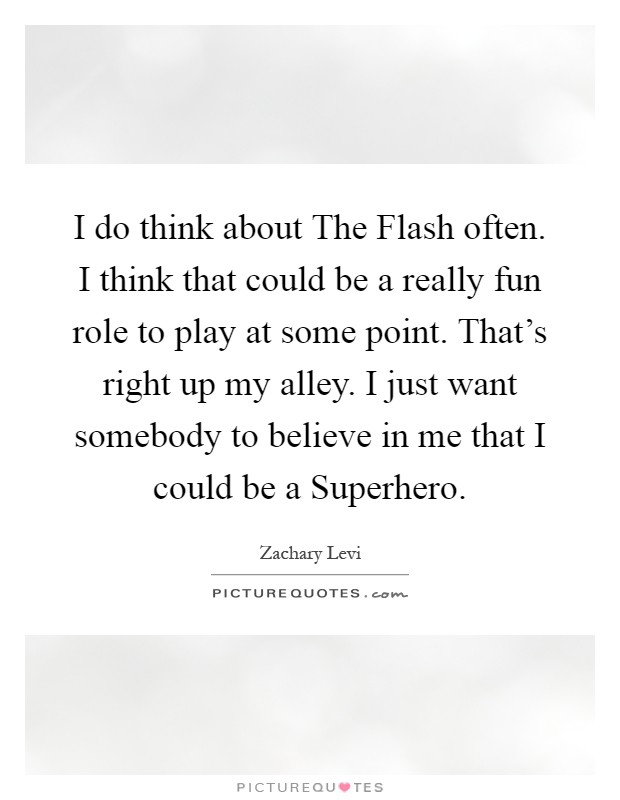 I do think about The Flash often. I think that could be a really fun role to play at some point. That's right up my alley. I just want somebody to believe in me that I could be a Superhero Picture Quote #1