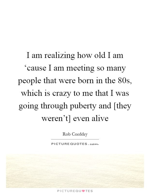 I am realizing how old I am 'cause I am meeting so many people that were born in the 80s, which is crazy to me that I was going through puberty and [they weren't] even alive Picture Quote #1
