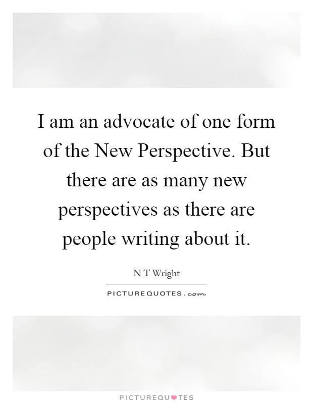 I am an advocate of one form of the New Perspective. But there are as many new perspectives as there are people writing about it Picture Quote #1