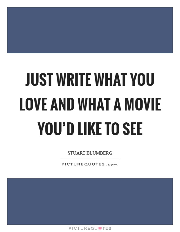 Just write what you love and what a movie you'd like to see Picture Quote #1