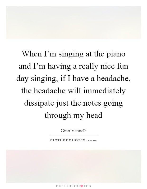 When I'm singing at the piano and I'm having a really nice fun day singing, if I have a headache, the headache will immediately dissipate just the notes going through my head Picture Quote #1
