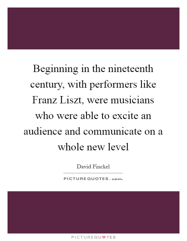 Beginning in the nineteenth century, with performers like Franz Liszt, were musicians who were able to excite an audience and communicate on a whole new level Picture Quote #1