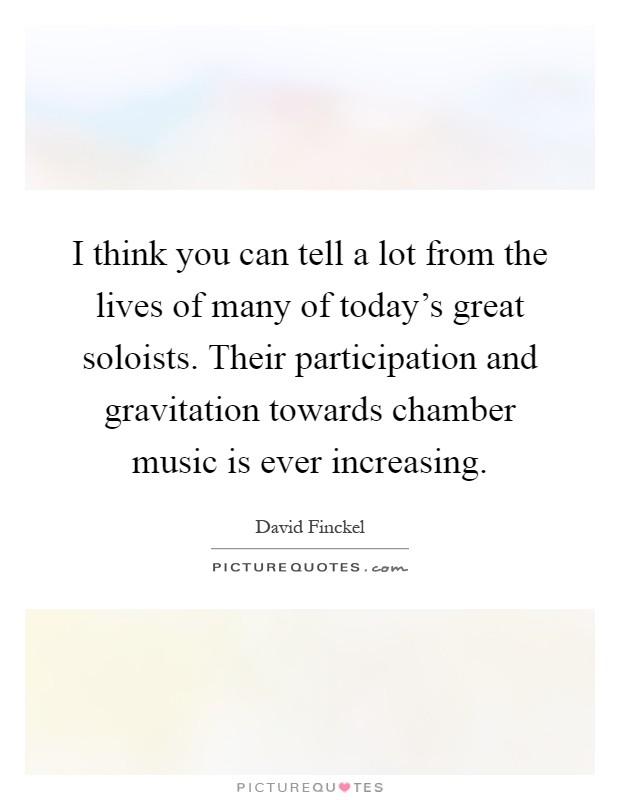 I think you can tell a lot from the lives of many of today's great soloists. Their participation and gravitation towards chamber music is ever increasing Picture Quote #1