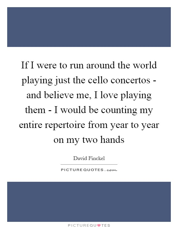 If I were to run around the world playing just the cello concertos - and believe me, I love playing them - I would be counting my entire repertoire from year to year on my two hands Picture Quote #1