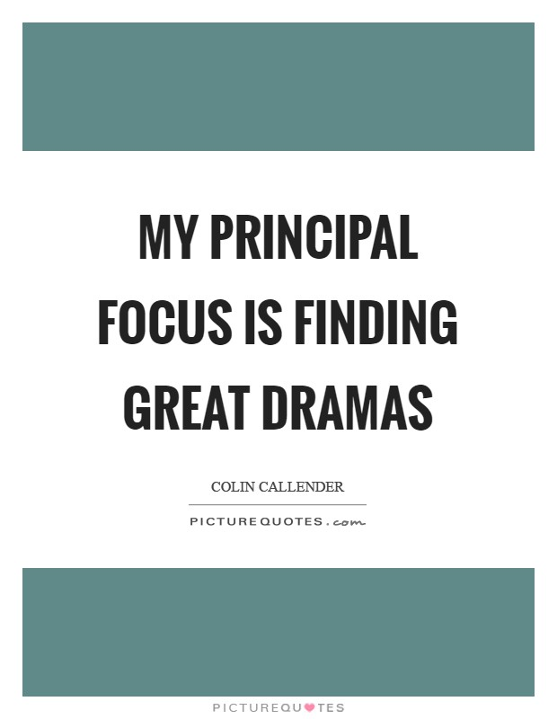 My principal focus is finding great dramas Picture Quote #1