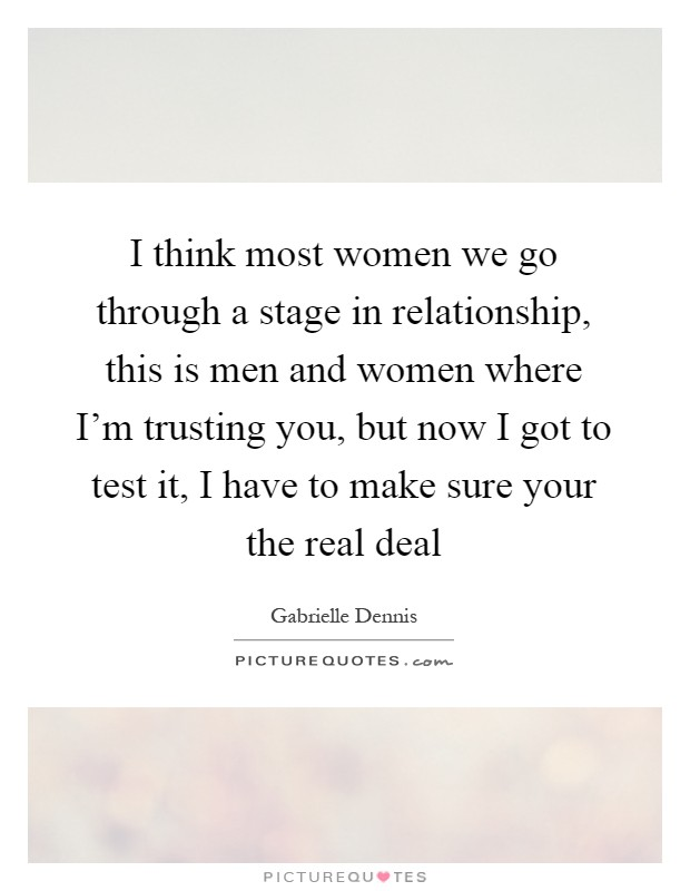 I think most women we go through a stage in relationship, this is men and women where I'm trusting you, but now I got to test it, I have to make sure your the real deal Picture Quote #1